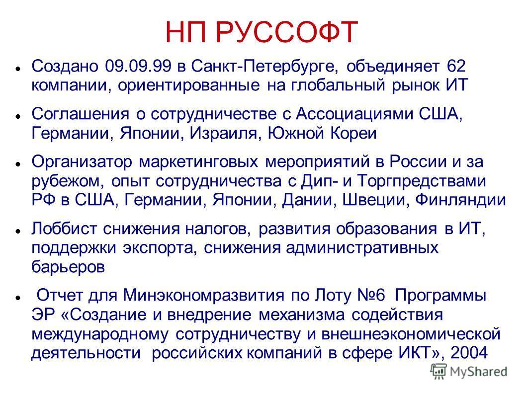НП РУССОФТ Создано 09.09.99 в Санкт-Петербурге, объединяет 62 компании, ориентированные на глобальный рынок ИТ Соглашения о сотрудничестве с Ассоциациями США, Германии, Японии, Израиля, Южной Кореи Организатор маркетинговых мероприятий в России и за