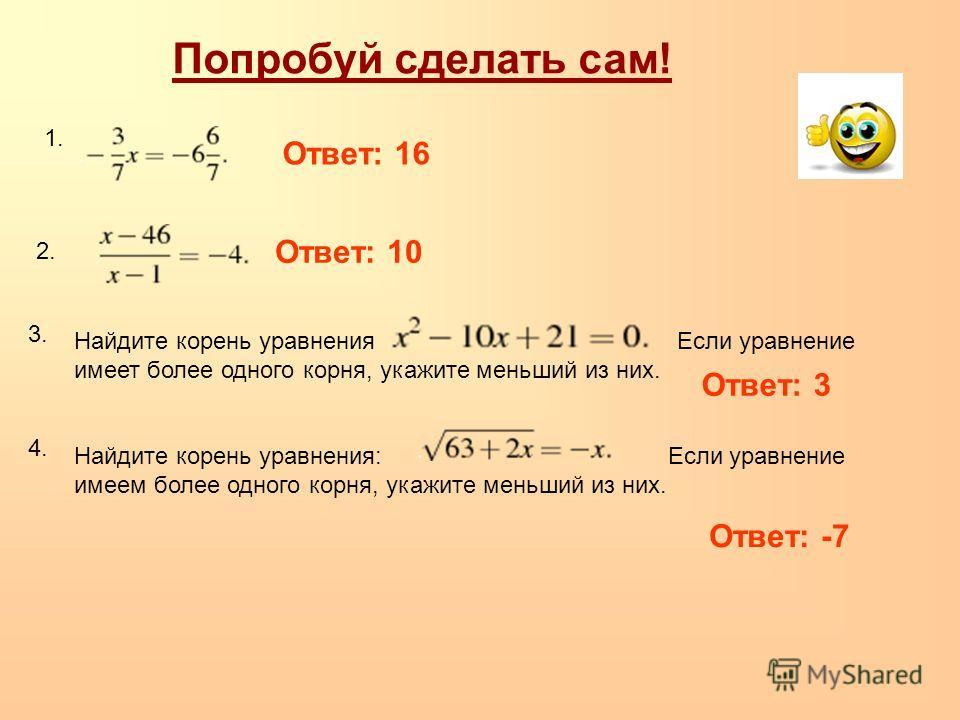 Попробуй сделать сам! Найдите корень уравнения Если уравнение имеет более одного корня, укажите меньший из них. Ответ: 3 Ответ: 16 1. 2. 4. 3. Ответ: 10 Найдите корень уравнения: Если уравнение имеем более одного корня, укажите меньший из них. Ответ: