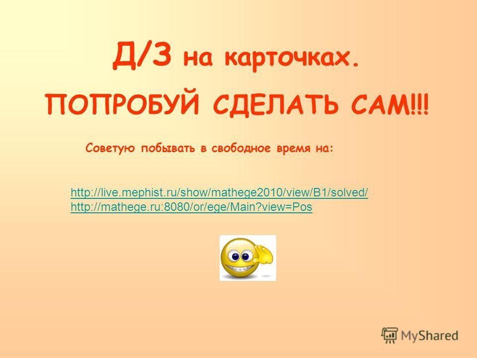 Д/З на карточках. ПОПРОБУЙ СДЕЛАТЬ САМ!!! Советую побывать в свободное время на: http://live.mephist.ru/show/mathege2010/view/B1/solved/ http://mathege.ru:8080/or/ege/Main?view=Pos