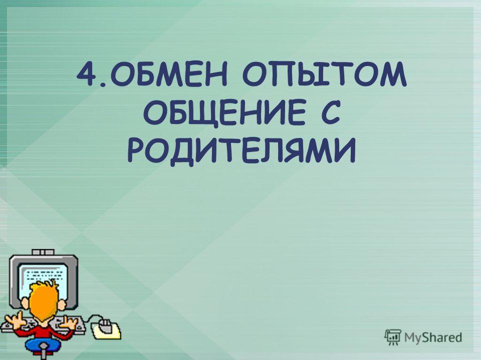 4.ОБМЕН ОПЫТОМ ОБЩЕНИЕ С РОДИТЕЛЯМИ