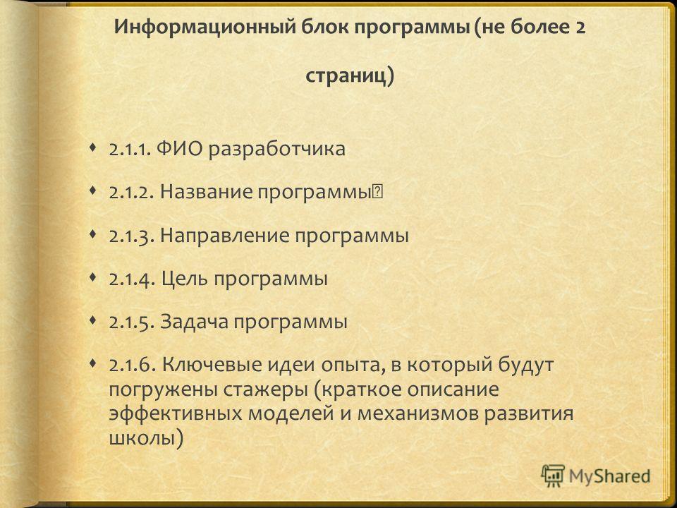Информационный блок программы (не более 2 страниц) 2.1.1. ФИО разработчика 2.1.2. Название программы 2.1.3. Направление программы 2.1.4. Цель программы 2.1.5. Задача программы 2.1.6. Ключевые идеи опыта, в который будут погружены стажеры (краткое о