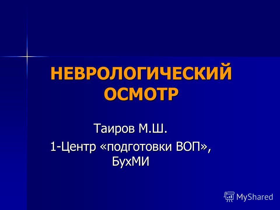 НЕВРОЛОГИЧЕСКИЙ ОСМОТР Таиров М.Ш. 1-Центр «подготовки ВОП», БухМИ