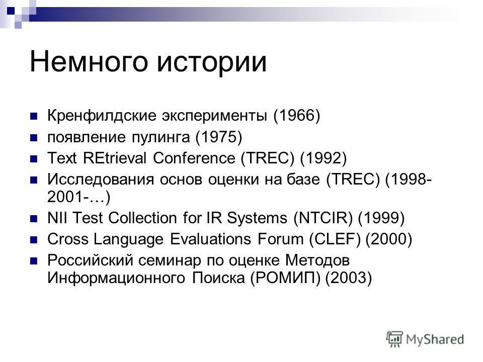 Немного истории Кренфилдские эксперименты (1966) появление пулинга (1975) Text REtrieval Conference (TREC) (1992) Исследования основ оценки на базе (TREC) (1998- 2001-…) NII Test Collection for IR Systems (NTCIR) (1999) Cross Language Evaluations For
