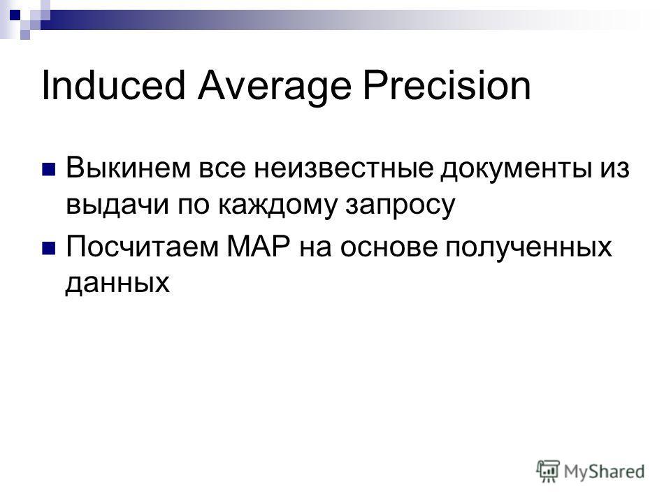Induced Average Precision Выкинем все неизвестные документы из выдачи по каждому запросу Посчитаем MAP на основе полученных данных