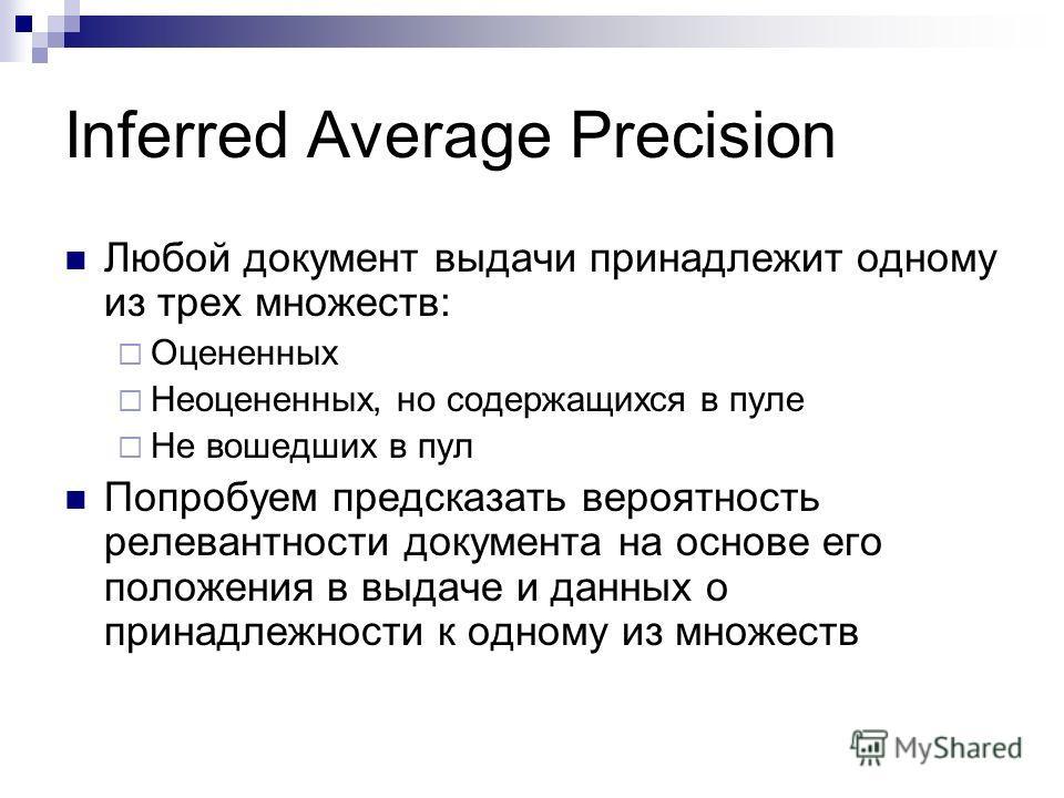 Inferred Average Precision Любой документ выдачи принадлежит одному из трех множеств: Оцененных Неоцененных, но содержащихся в пуле Не вошедших в пул Попробуем предсказать вероятность релевантности документа на основе его положения в выдаче и данных