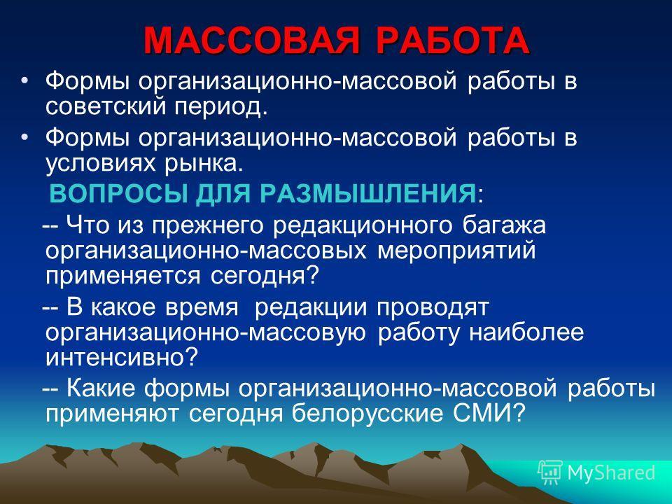 МАССОВАЯ РАБОТА Формы организационно-массовой работы в советский период. Формы организационно-массовой работы в условиях рынка. ВОПРОСЫ ДЛЯ РАЗМЫШЛЕНИЯ: -- Что из прежнего редакционного багажа организационно-массовых мероприятий применяется сегодня?