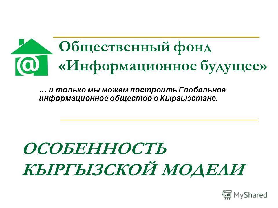 Общественный фонд «Информационное будущее» … и только мы можем построить Глобальное информационное общество в Кыргызстане. ОСОБЕННОСТЬ КЫРГЫЗСКОЙ МОДЕЛИ