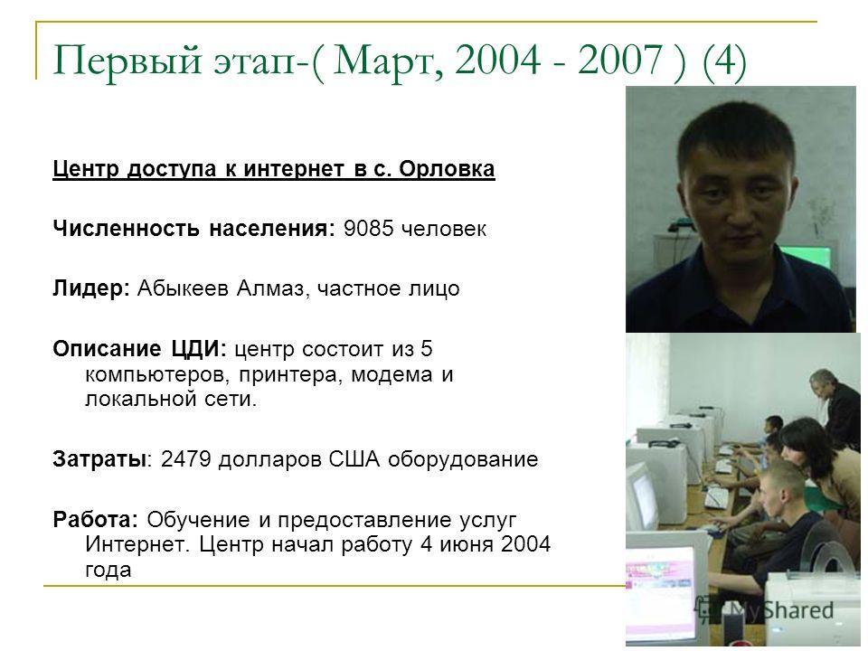 Первый этап-( Март, 2004 - 2007 ) (4) Центр доступа к интернет в с. Орловка Численность населения: 9085 человек Лидер: Абыкеев Алмаз, частное лицо Описание ЦДИ: центр состоит из 5 компьютеров, принтера, модема и локальной сети. Затраты: 2479 долларов