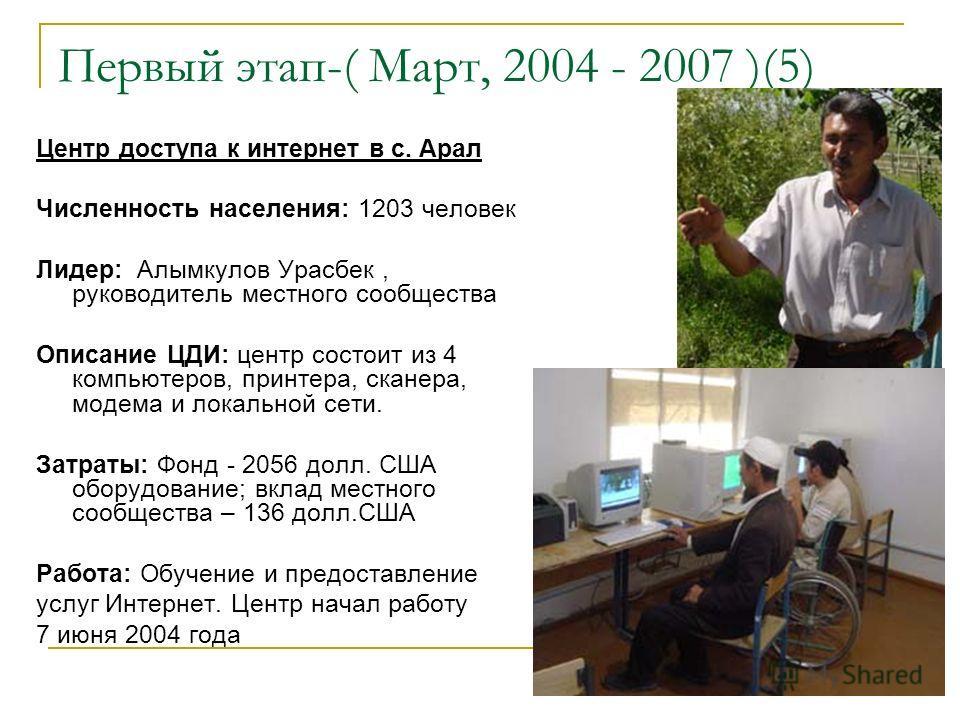 Первый этап-( Март, 2004 - 2007 )(5) Центр доступа к интернет в с. Арал Численность населения: 1203 человек Лидер: Алымкулов Урасбек, руководитель местного сообщества Описание ЦДИ: центр состоит из 4 компьютеров, принтера, сканера, модема и локальной