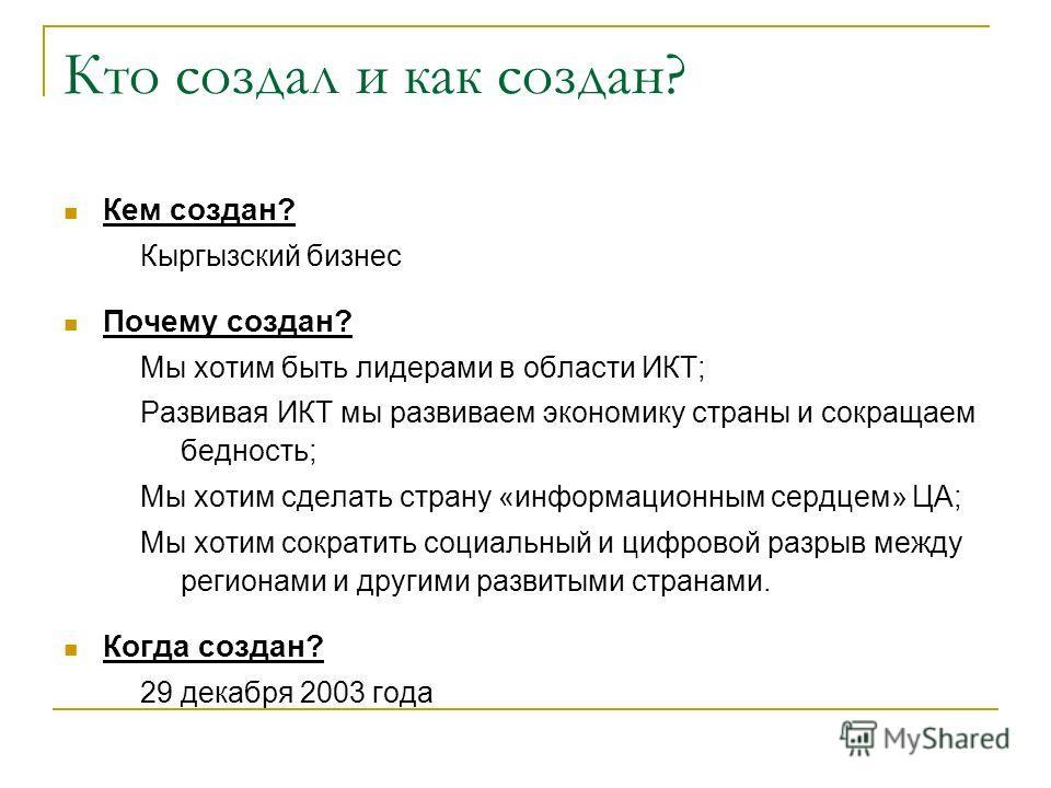 Кто создал и как создан? Кем создан? Кыргызский бизнес Почему создан? Мы хотим быть лидерами в области ИКТ; Развивая ИКТ мы развиваем экономику страны и сокращаем бедность; Мы хотим сделать страну «информационным сердцем» ЦА; Мы хотим сократить социа