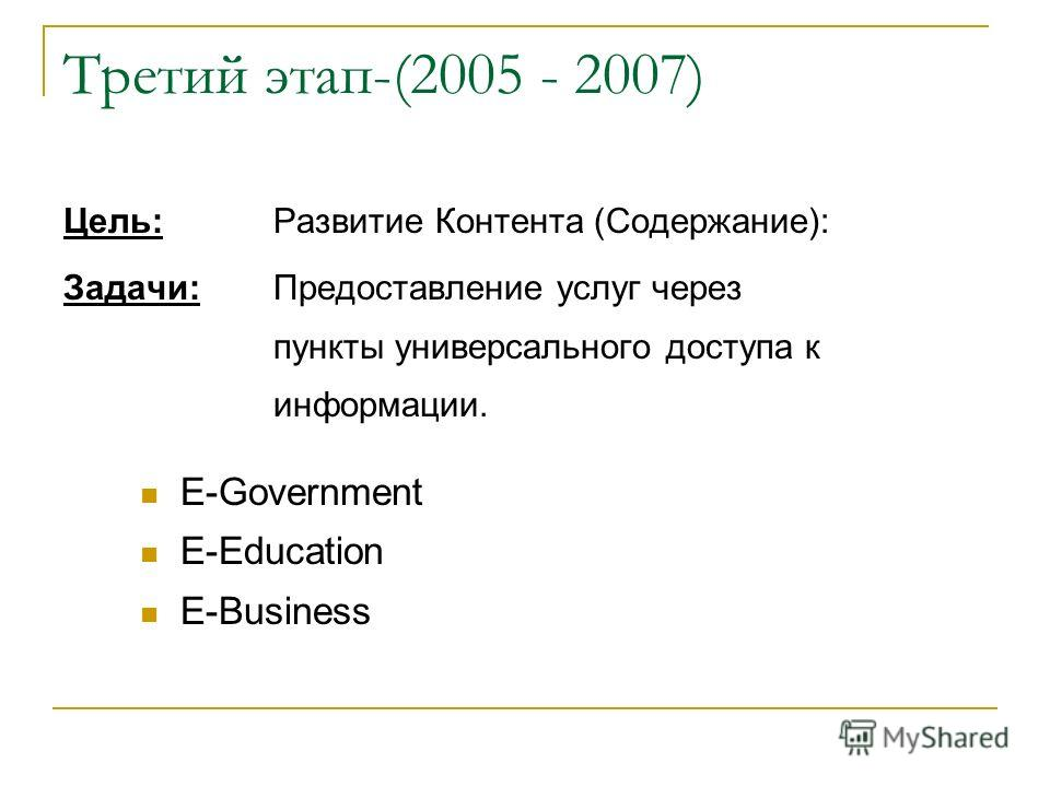 Третий этап-(2005 - 2007) Цель: Развитие Контента (Содержание): Задачи:Предоставление услуг через пункты универсального доступа к информации. E-Government E-Education E-Business