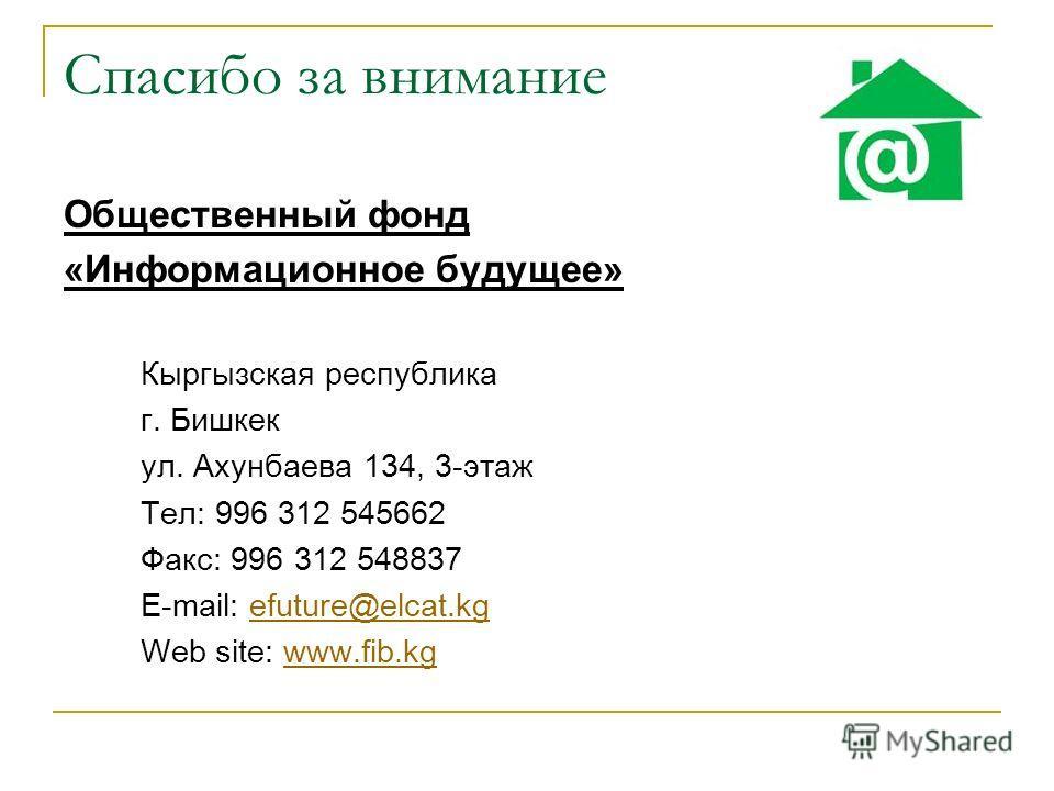 Спасибо за внимание Общественный фонд «Информационное будущее» Кыргызская республика г. Бишкек ул. Ахунбаева 134, 3-этаж Тел: 996 312 545662 Факс: 996 312 548837 E-mail: efuture@elcat.kgefuture@elcat.kg Web site: www.fib.kgwww.fib.kg
