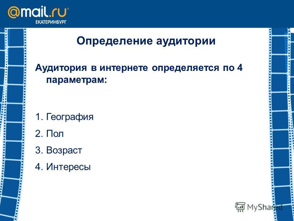 Определение аудитории Аудитория в интернете определяется по 4 параметрам: 1.География 2.Пол 3.Возраст 4.Интересы