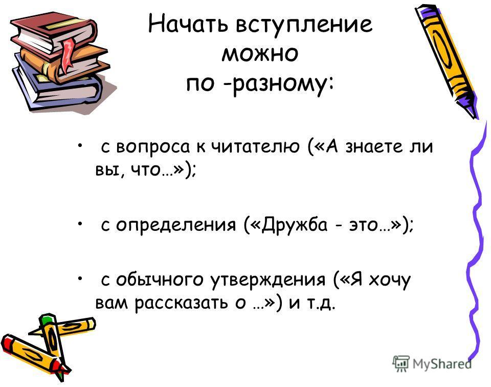 Начать вступление можно по -разному: с вопроса к читателю («А знаете ли вы, что…»); с определения («Дружба - это…»); с обычного утверждения («Я хочу вам рассказать о …») и т.д.