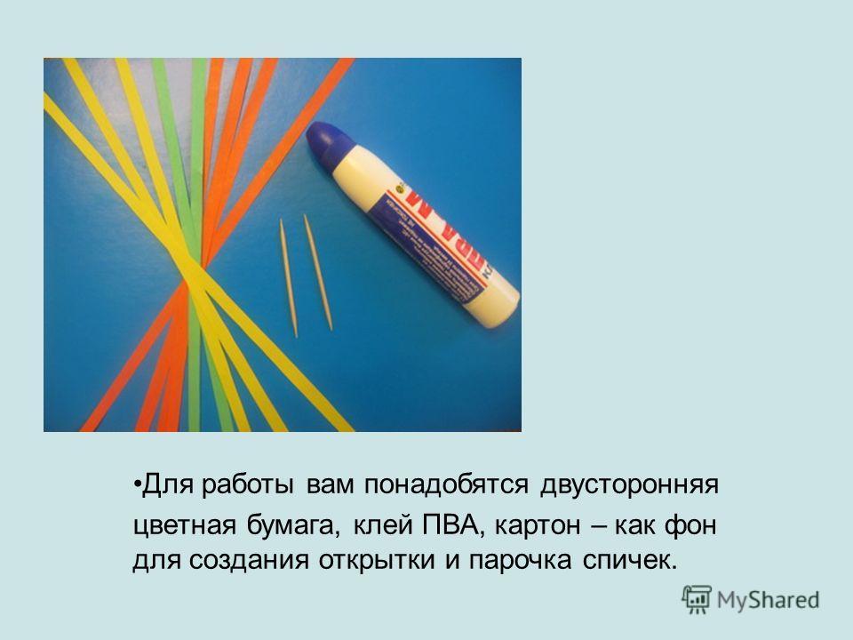 Для работы вам понадобятся двусторонняя цветная бумага, клей ПВА, картон – как фон для создания открытки и парочка спичек.