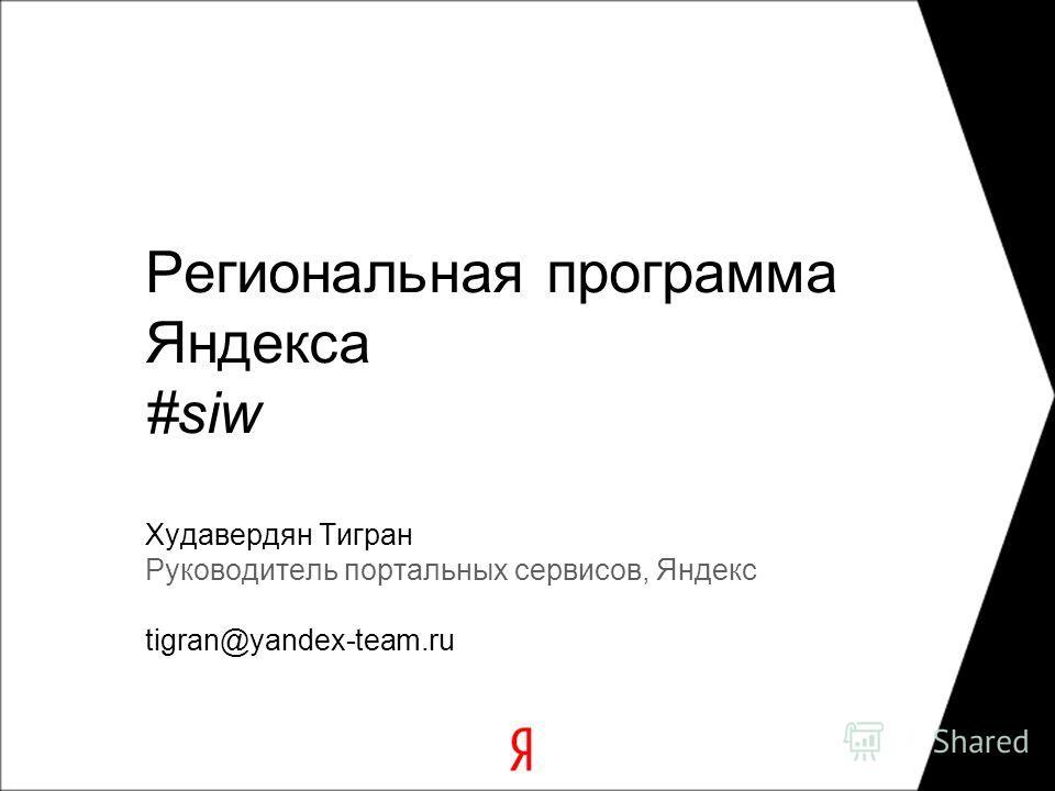 Региональная программа Яндекса #siw Худавердян Тигран Руководитель портальных сервисов, Яндекс tigran@yandex-team.ru