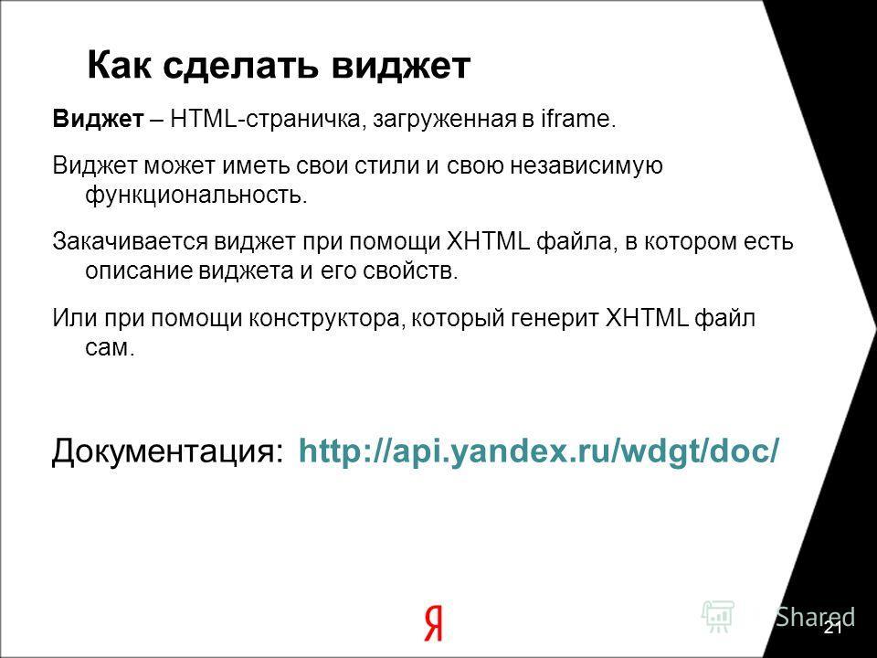 Как сделать виджет Виджет – HTML-страничка, загруженная в iframe. Виджет может иметь свои стили и свою независимую функциональность. Закачивается виджет при помощи XHTML файла, в котором есть описание виджета и его свойств. Или при помощи конструктор