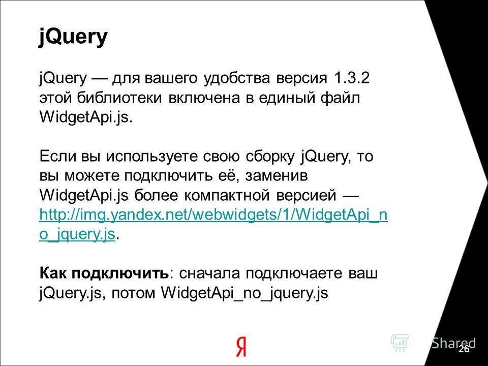 jQuery 26 jQuery для вашего удобства версия 1.3.2 этой библиотеки включена в единый файл WidgetApi.js. Если вы используете свою сборку jQuery, то вы можете подключить её, заменив WidgetApi.js более компактной версией http://img.yandex.net/webwidgets/
