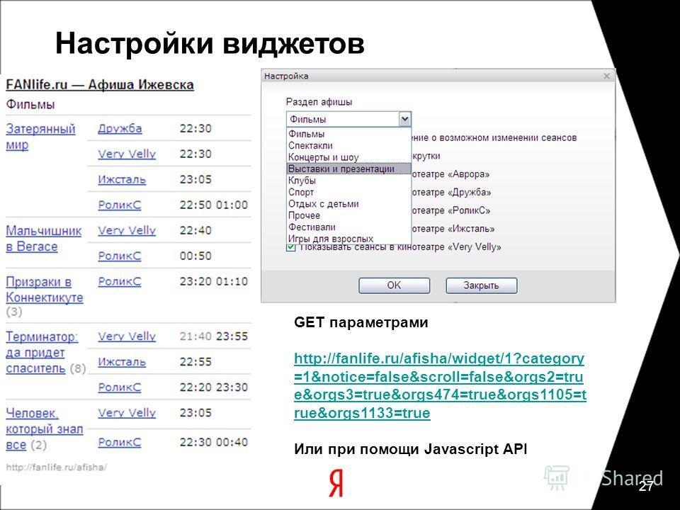 27 Настройки виджетов GET параметрами http://fanlife.ru/afisha/widget/1?category =1&notice=false&scroll=false&orgs2=tru e&orgs3=true&orgs474=true&orgs1105=t rue&orgs1133=true Или при помощи Javascript API