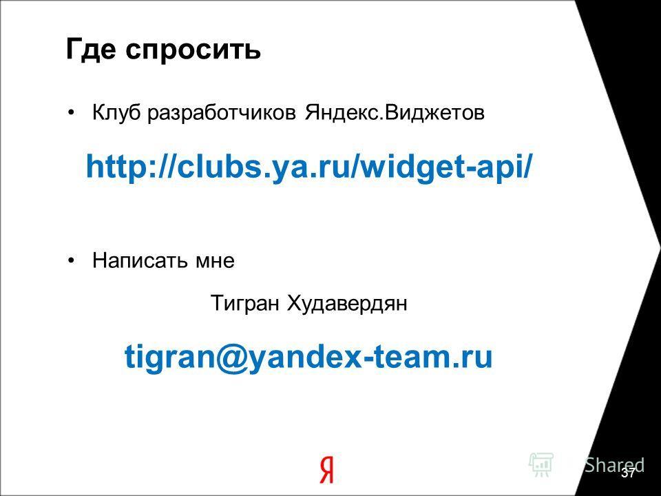 Где спросить Клуб разработчиков Яндекс.Виджетов http://clubs.ya.ru/widget-api/ Написать мне Тигран Худавердян tigran@yandex-team.ru 37