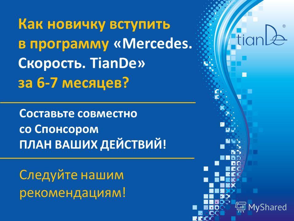 Как новичку вступить в программу «Mercedes. Скорость. TianDe» за 6-7 месяцев? Составьте совместно со Спонсором ПЛАН ВАШИХ ДЕЙСТВИЙ! Следуйте нашим рекомендациям!