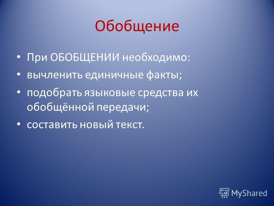Обобщение При ОБОБЩЕНИИ необходимо: вычленить единичные факты; подобрать языковые средства их обобщённой передачи; составить новый текст.