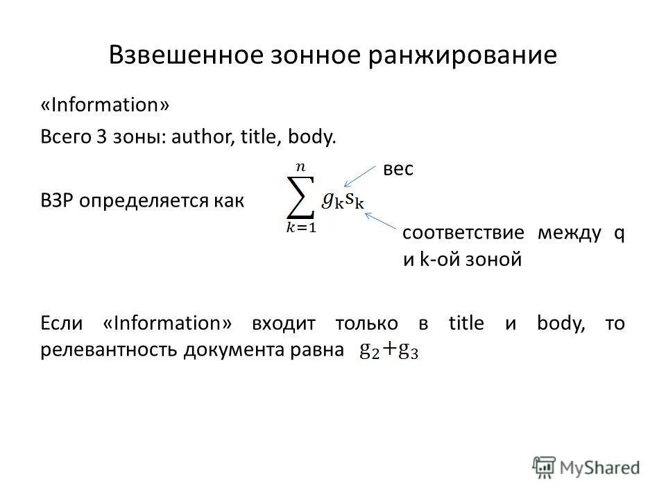 Взвешенное зонное ранжирование «Information» Всего 3 зоны: author, title, body. вес ВЗР определяется как соответствие между q и k-ой зоной Если «Information» входит только в title и body, то релевантность документа равна