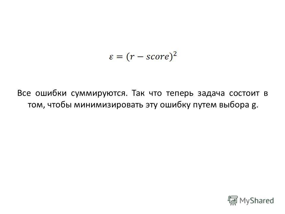 Все ошибки суммируются. Так что теперь задача состоит в том, чтобы минимизировать эту ошибку путем выбора g.