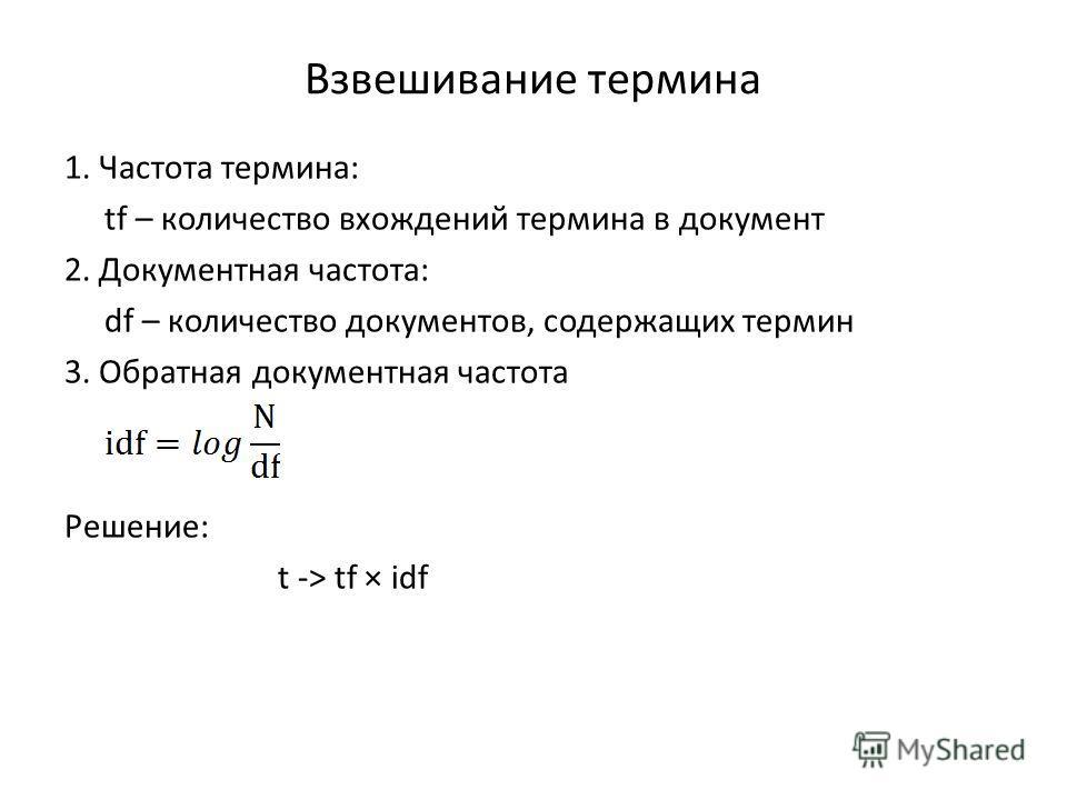 Взвешивание термина 1. Частота термина: tf – количество вхождений термина в документ 2. Документная частота: df – количество документов, содержащих термин 3. Обратная документная частота Решение: t -> tf × idf