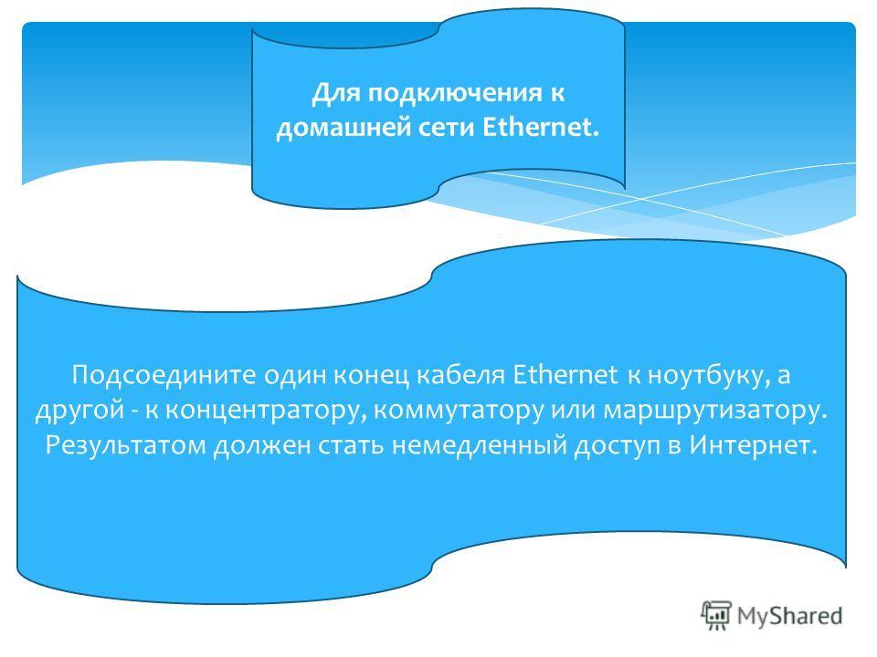 Для подключения к домашней сети Ethernet. Подсоедините один конец кабеля Ethernet к ноутбуку, а другой - к концентратору, коммутатору или маршрутизатору. Результатом должен стать немедленный доступ в Интернет.