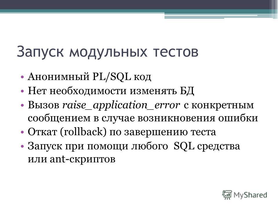Запуск модульных тестов Анонимный PL/SQL код Нет необходимости изменять БД Вызов raise_application_error с конкретным сообщением в случае возникновения ошибки Откат (rollback) по завершению теста Запуск при помощи любого SQL средства или ant-скриптов