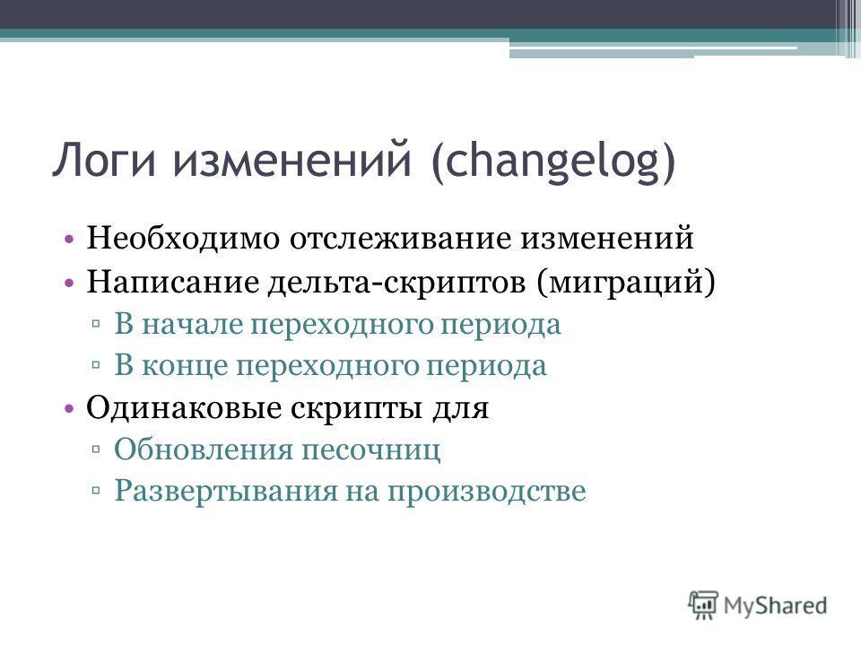 Логи изменений (changelog) Необходимо отслеживание изменений Написание дельта-скриптов (миграций) В начале переходного периода В конце переходного периода Одинаковые скрипты для Обновления песочниц Развертывания на производстве