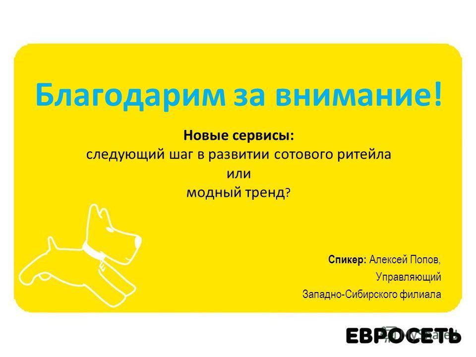 Новые сервисы: следующий шаг в развитии сотового ритейла или модный тренд ? Спикер: Алексей Попов, Управляющий Западно-Сибирского филиала Благодарим за внимание!