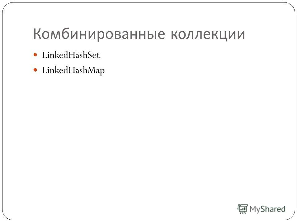 Комбинированные коллекции LinkedHashSet LinkedHashMap