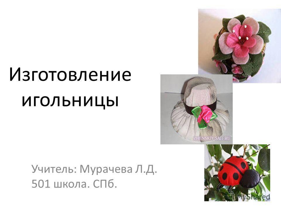 Изготовление игольницы Учитель: Мурачева Л.Д. 501 школа. СПб.