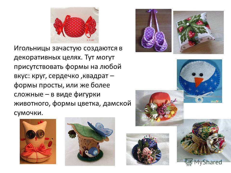 Игольницы зачастую создаются в декоративных целях. Тут могут присутствовать формы на любой вкус: круг, сердечко,квадрат – формы просты, или же более сложные – в виде фигурки животного, формы цветка, дамской сумочки.