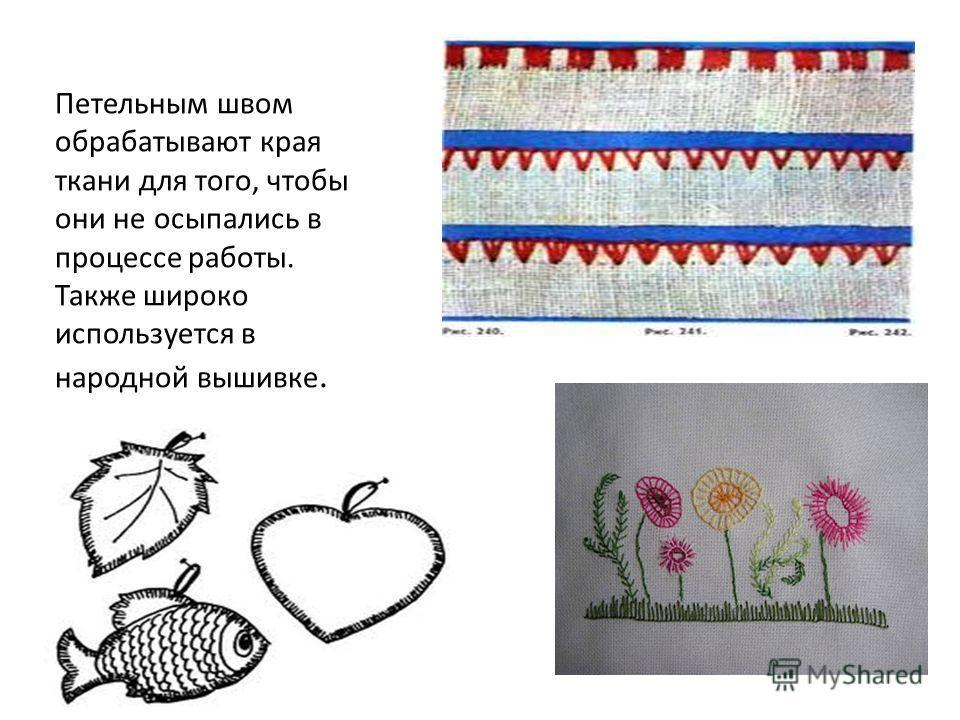 Петельным швом обрабатывают края ткани для того, чтобы они не осыпались в процессе работы. Также широко используется в народной вышивке.