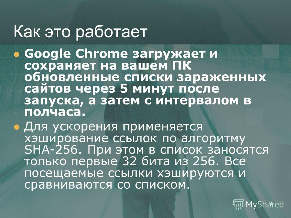 Как это работает Google Chrome загружает и сохраняет на вашем ПК обновленные списки зараженных сайтов через 5 минут после запуска, а затем с интервалом в полчаса. Для ускорения применяется хэширование ссылок по алгоритму SHA-256. При этом в список за