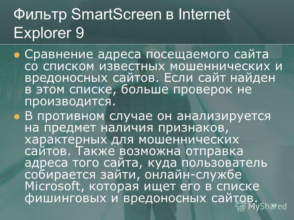 Фильтр SmartScreen в Internet Explorer 9 Сравнение адреса посещаемого сайта со списком известных мошеннических и вредоносных сайтов. Если сайт найден в этом списке, больше проверок не производится. В противном случае он анализируется на предмет налич