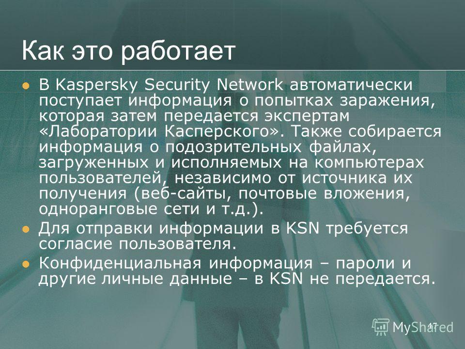 Как это работает В Kaspersky Security Network автоматически поступает информация о попытках заражения, которая затем передается экспертам «Лаборатории Касперского». Также собирается информация о подозрительных файлах, загруженных и исполняемых на ком