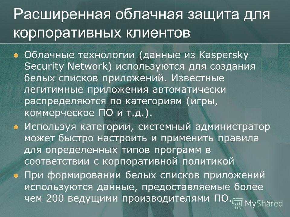 Расширенная облачная защита для корпоративных клиентов Облачные технологии (данные из Kaspersky Security Network) используются для создания белых списков приложений. Известные легитимные приложения автоматически распределяются по категориям (игры, ко