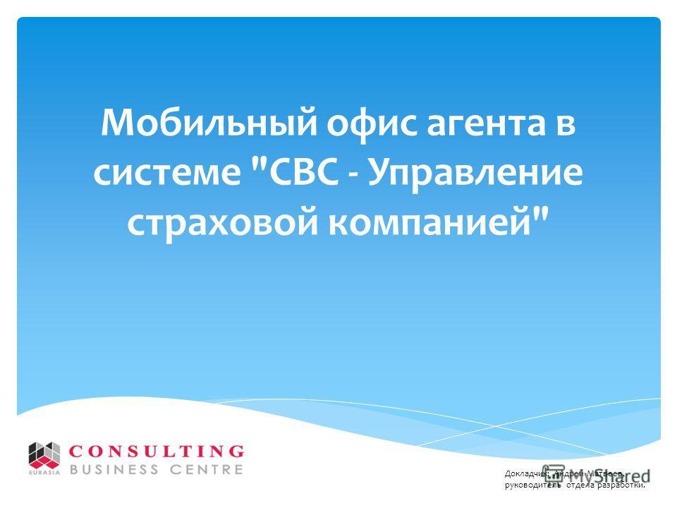 Мобильный офис агента в системе СВС - Управление страховой компанией Докладчик; Андрей Матвеев, руководитель отдела разработки.