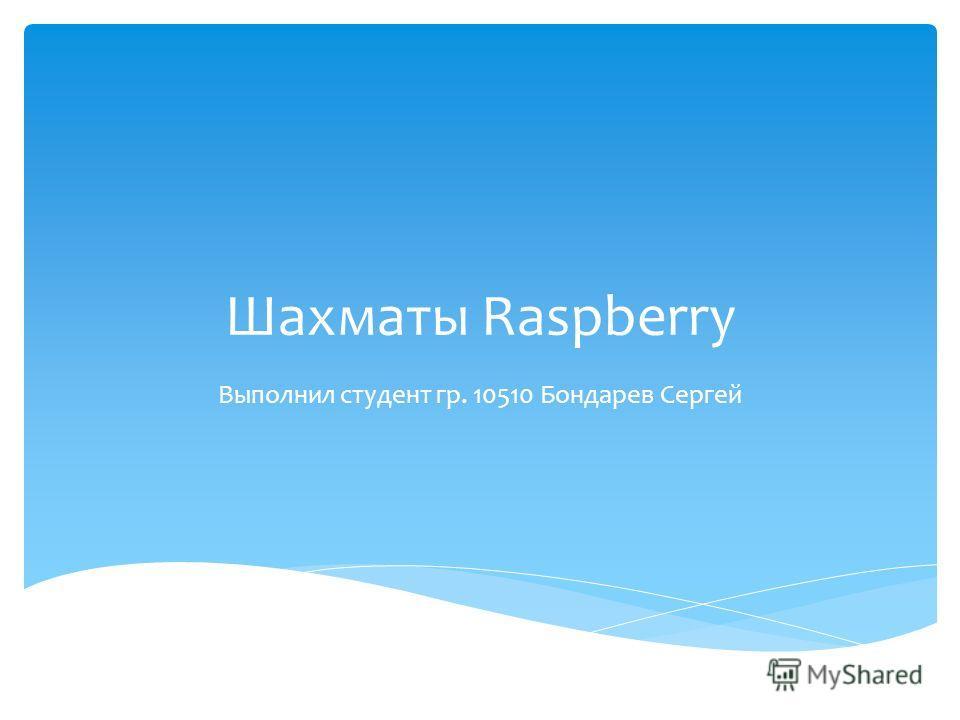 Шахматы Raspberry Выполнил студент гр. 10510 Бондарев Сергей
