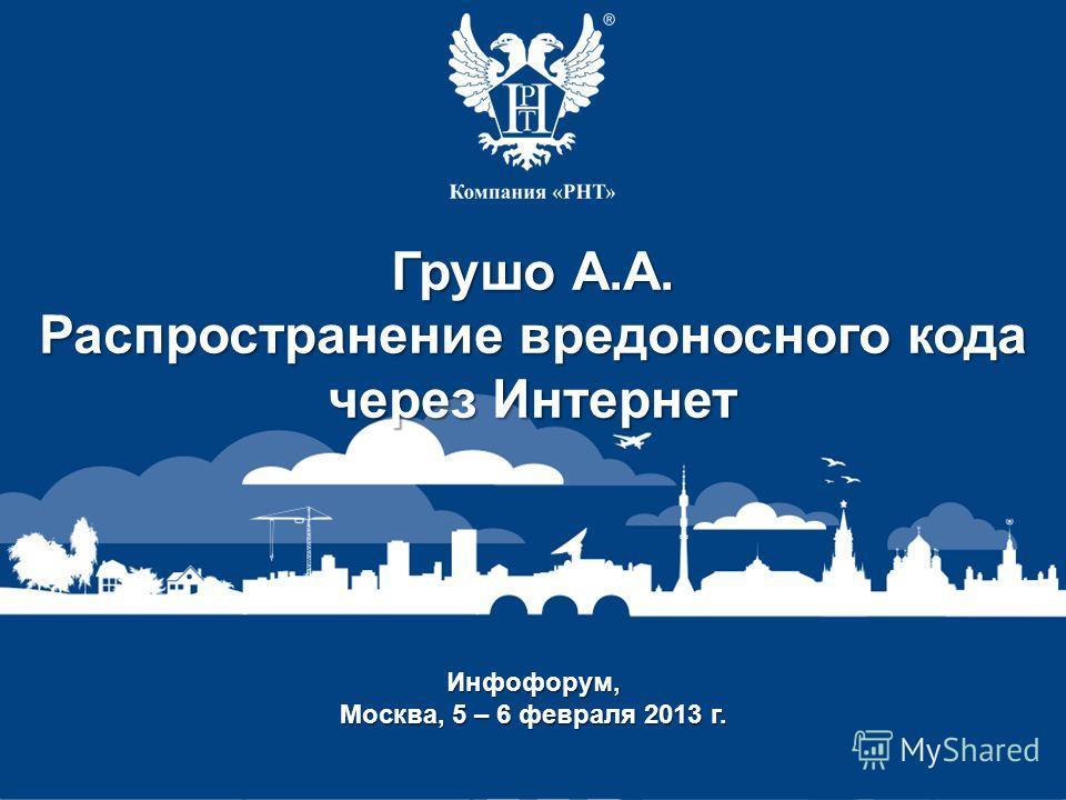 Заголовок доклада Докладчик Инфофорум, Москва, 5 – 6 февраля 2013 г. Грушо А.А. Распространение вредоносного кода через Интернет