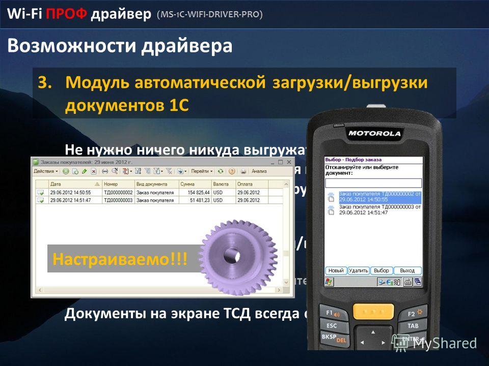 Возможности драйвера Wi-Fi ПРОФ драйвер (MS-1C-WIFI-DRIVER-PRO) 3.Модуль автоматической загрузки/выгрузки документов 1С Не нужно ничего никуда выгружать, все нужные документы сами отбираются для показа на ТСД, выполненные задания сами загружаются в 1