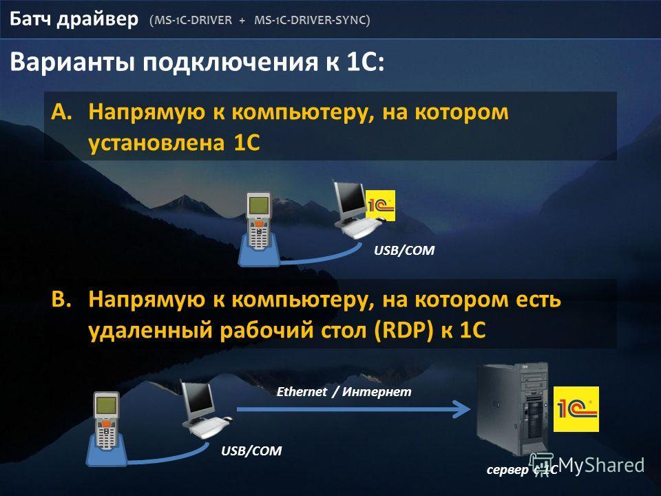 Батч драйвер (MS-1C-DRIVER + MS-1C-DRIVER-SYNC) Варианты подключения к 1С: A.Напрямую к компьютеру, на котором установлена 1С B.Напрямую к компьютеру, на котором есть удаленный рабочий стол (RDP) к 1С USB/COM сервер с 1С USB/COM Ethernet / Интернет