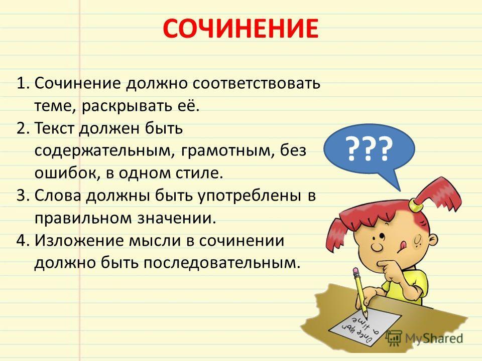 СОЧИНЕНИЕ 1.Сочинение должно соответствовать теме, раскрывать её. 2.Текст должен быть содержательным, грамотным, без ошибок, в одном стиле. 3.Слова должны быть употреблены в правильном значении. 4.Изложение мысли в сочинении должно быть последователь