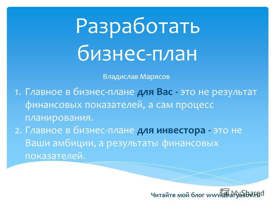Разработать бизнес-план Владислав Марясов 1.Главное в бизнес-плане для Вас - это не результат финансовых показателей, а сам процесс планирования. 2.Главное в бизнес-плане для инвестора - это не Ваши амбиции, а результаты финансовых показателей. Читай