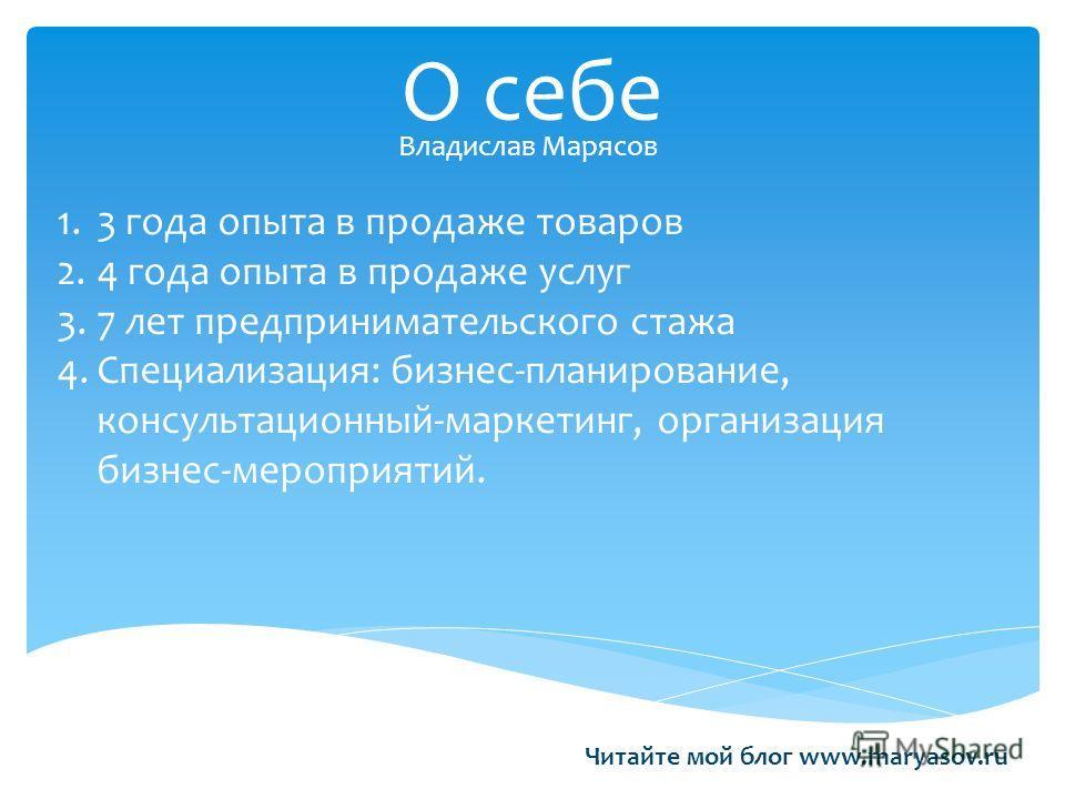 О себе Владислав Марясов Читайте мой блог www.maryasov.ru 1.3 года опыта в продаже товаров 2.4 года опыта в продаже услуг 3.7 лет предпринимательского стажа 4.Специализация: бизнес-планирование, консультационный-маркетинг, организация бизнес-мероприя