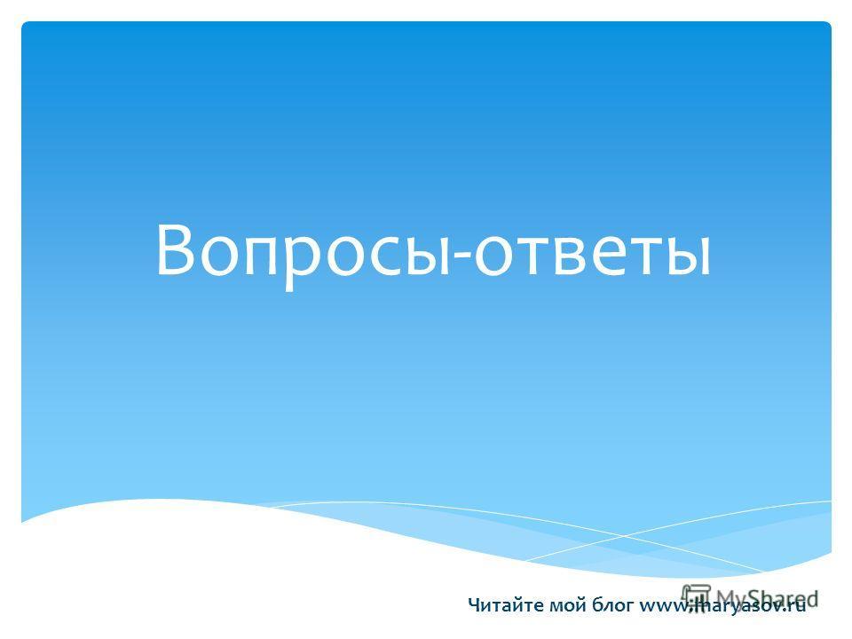 Вопросы-ответы Читайте мой блог www.maryasov.ru